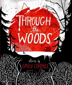 Through the woods : stories - by Emily Carroll.