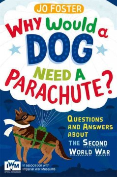 Why would a dog need a parachute? : questions and answers about the Second World War - by Jo Foster.
