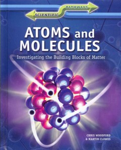 Atoms and molecules : investigating the building blocks of matter / Chris Woodford and Martin Clowes. - Chris Woodford and Martin Clowes.