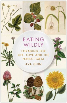 Eating wildly : foraging for life, love and the perfect meal - Ava Chin.