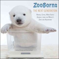 ZooBorns : the next generation : newer, cuter, more exotic animals from the world's zoos and aquariums - Andrew Bleiman and Chris Eastland.