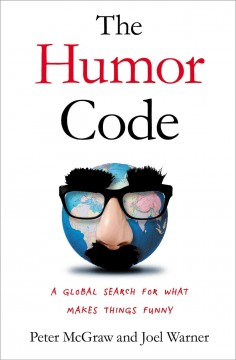 The humor code : a global search for what makes things funny / Peter McGraw, PhD, and Joel Warner. - Peter McGraw, PhD, and Joel Warner.