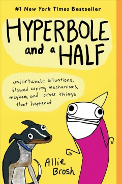 Hyperbole and a half : unfortunate situations, flawed coping mechanisms, mayhem, and other things that happened - Allie Brosh.