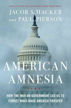 American amnesia : how the war on government led us to forget what made America prosper / Jacob S. Hacker and Paul Pierson.