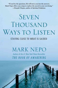 Seven thousand ways to listen : staying close to what is sacred / Mark Nepo. - Mark Nepo.