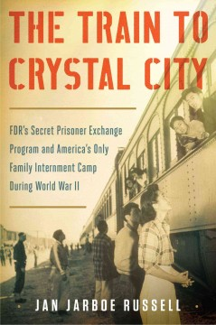 Train to Crystal City : Fdr's Secret Prisoner Exchange Program and America's Only Family Internment Camp During World War II