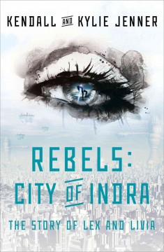 Rebels, city of Indra : the story of Lex and Livia - Kendall Jenner, Kylie Jenner and Elizabeth Killmond-Roman with Maya Sloan.