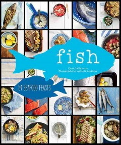 Fish : 54 seafood feasts / Cree LeFavour ; photographs by Antonis Achilleos.