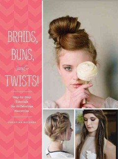 Braids, buns, and twists! : step-by-step tutorials for 82 fabulous hairstyles / Christina Butcher.