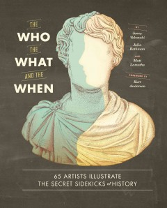 The who, the what, and the when : 65 artists illustrate the secret sidekicks of history - introduction and compilation, Jenny Volvovski, Julia Rothman, and Matt Lamothe ; foreword by Kurt Andersen and Wendy MacNaughton.