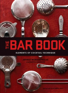 The bar book : elements of cocktail technique  Jeffrey Morgenthaler with Martha Holmberg ; photographs by Alanna Hale. - Jeffrey Morgenthaler with Martha Holmberg ; photographs by Alanna Hale.