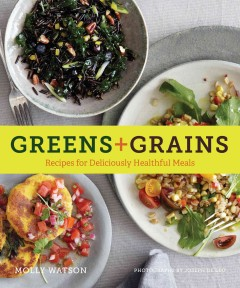 Greens + grains : recipes for deliciously healthful meals / Molly Watson ; photographs by Joseph De Leo. - Molly Watson ; photographs by Joseph De Leo.