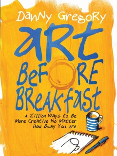 Art before breakfast : a zillion ways to be more creative, no matter how busy you are / by Danny Gregory. - by Danny Gregory.