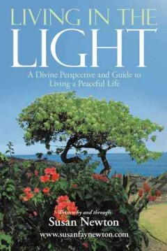 Living in the Light : a divine perspective and guide to living a peaceful life - written by and through Susan Newton.