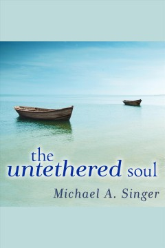 The untethered soul : The Journey Beyond Yourself. Michael A Singer. - Michael A Singer.