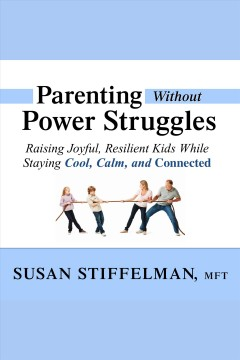 Parenting without power struggles : Raising Joyful, Resilient Kids While Staying Cool, Calm, and Connected. Susan Stiffelman. - Susan Stiffelman.