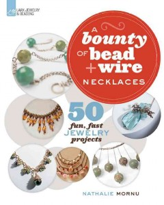 A bounty of bead & wire necklaces : 50 fun, fast jewelry projects / Nathalie, Mornu. - Nathalie, Mornu.