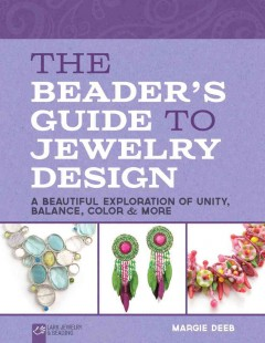The beader's guide to jewelry design : a beautiful exploration of unity, balance, color & more / Margie Deeb. - Margie Deeb.
