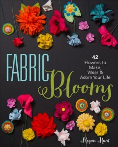 Fabric blooms : 42 flowers to make, wear & adorn your life - Megan Hunt.