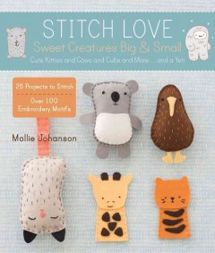 Stitch love : sweet creatures big & small : cute kitties and cows and cubs and more... and a yeti / Mollie Johanson. - Mollie Johanson.