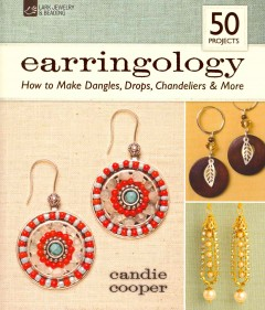 Earringology : how to make dangles, drops, chandeliers & more / Candie Cooper. - Candie Cooper.