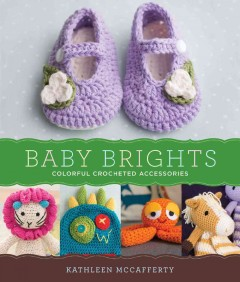 Baby brights : 30 colorful crochet accessories / Kathleen McCafferty.