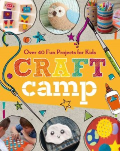 Craft camp : over 40 fun projects for kids / Nathalie Mornu, editor. - Nathalie Mornu, editor.