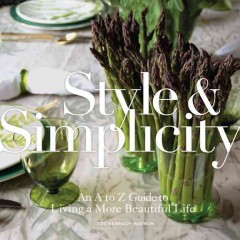 Style & simplicity : an A to Z guide to living a more beautiful life - Ted Kennedy Watson.