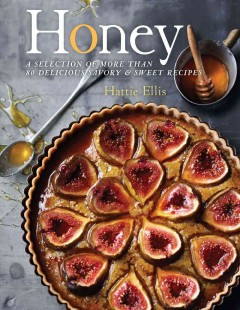 Honey : a complete guide to honey's flavors and culinary uses with over 80 recipes - Hattie Ellis.