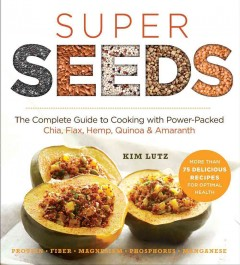 Super seeds : the complete guide to cooking with power-packed chia, quinoa, flax, hemp & amaranth - Kim Lutz.