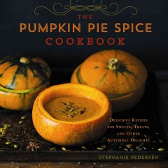 Pumpkin pie spice cookbook : delicious recipes for sweets, treats, and other autumnal delights - Stephanie Pedersen ; photography by Guy Ambrosino.