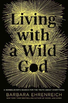Living with a wild god : a nonbeliever's search for the truth about everything - Barbara Ehrenreich.