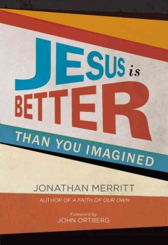 Jesus is better than you imagined - Jonathan Merritt ; foreword by John Ortberg.