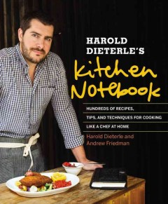 Harold Dieterle's kitchen notebook : hundreds of recipes, tips, and techniques for cooking like a chef at home - Harold Dieterle and Andrew Friedman ; photography by Daniel Krieger ; illustrations by Eve Hammer..