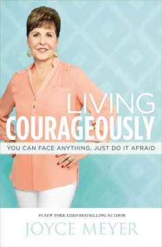 Living courageously : you can face anything, just do it afraid - Joyce Meyer.