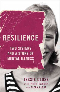 Resilience : two sisters and a story of mental illness / Jessie Close with Pete Earley. - Jessie Close with Pete Earley.