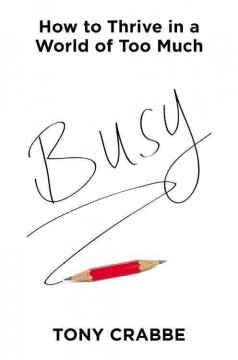 Busy : how to thrive in a world of too much / Tony Crabbe.