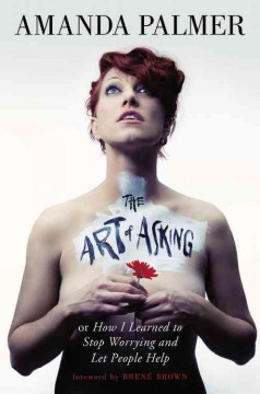 The art of asking : or How I learned to stop worrying and let people help - Amanda Palmer ; foreward by Brené Brown.