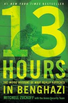 13 hours : the inside account of what really happened in Benghazi - Mitchell Zuckoff ; with members of the Annex Security Team.