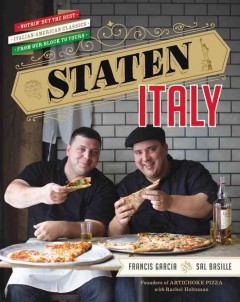 Staten Italy : nothin' but the best Italian-American classics, from our block to yours / Francis Garcia and Sal Basille, founders of Artichoke Pizza ; with Rachel Holtzman. - Francis Garcia and Sal Basille, founders of Artichoke Pizza ; with Rachel Holtzman.