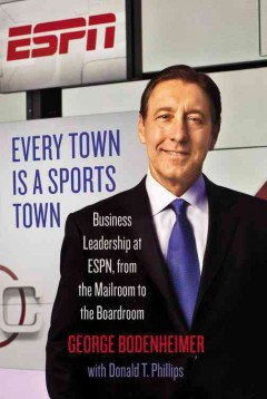 Every Town Is a Sports Town : Business Leadership at Espn, from the Mailroom to the Boardroom