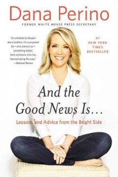 And the good news is-- : lessons and advice from the bright side / Dana Perino. - Dana Perino.