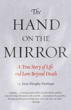 The hand on the mirror : a true story of life beyond death / Janis Heaphy Durham. - Janis Heaphy Durham.