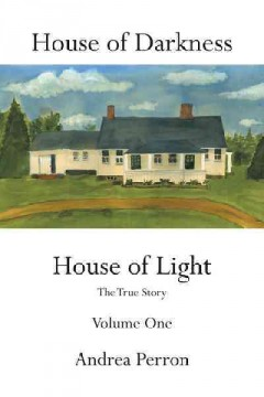 House of darkness, house of light : the true story Volume 1. / Andrea Perron.