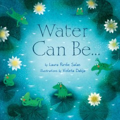 Water can be... - by Laura Purdie Salas ; illustrations by Violeta Dabija.