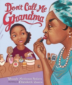 Don't call me Grandma /  by Vaunda Micheaux Nelson ; illustrated by Elizabeth Zunon. - by Vaunda Micheaux Nelson ; illustrated by Elizabeth Zunon.