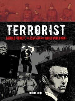 Terrorist : Gavrilo Princip, the assassin who ignited World War I / written and illustrated by Henrik Rehr. - written and illustrated by Henrik Rehr.