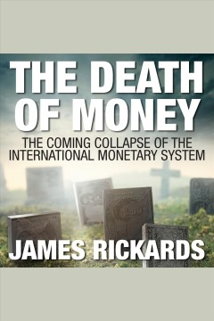 The death of money : The Coming Collapse of the International Monetary System. James Rickards. - James Rickards.