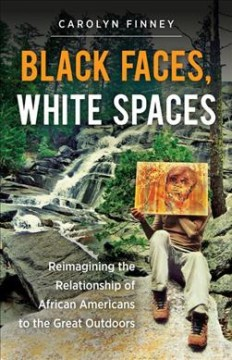 Black faces, white spaces : reimagining the relationship of African Americans to the great outdoors - Carolyn Finney.