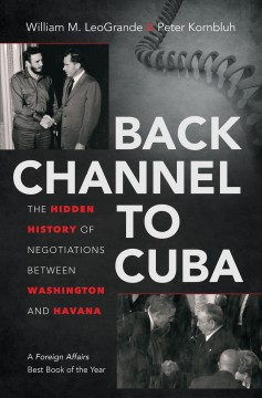 Back channel to Cuba : the hidden history of negotiations between Washington and Havana - William M. LeoGrande & Peter Kornbluh.